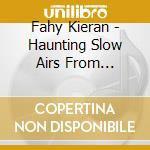 HAUNTIN SLOW AIRS FROM IRELAND cd musicale di Kieran Fahy
