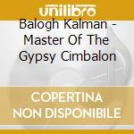 Balogh Kalman - Master Of The Gypsy Cimbalon cd musicale di Kalman Balogh