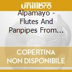 Alpamayo - Flutes And Panpipes From The Andes cd musicale di ALPAMAYO