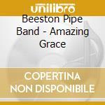 AMAZING GRACE cd musicale di BEESTON PIPE BAND