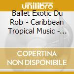 CARIBBEAN TROPICAL MUSIC - MARTINIQUE     cd musicale di BALLET EXOTIC DU ROB
