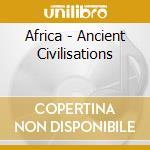 Africa - Ancient Civilisations cd musicale di ARTISTI VARI
