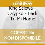 King Selewa - Calypso - Back To Mi Home cd musicale di Selewa King