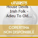 House Devils - Irish Folk - Adieu To Old Ireland cd musicale di Devils House