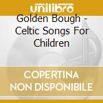 Golden Bough - Celtic Songs For Children cd musicale di Bough Golden