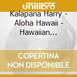Kalapana Harry - Aloha Hawaii - Hawaiian Guitar cd musicale di Harry Kalapana