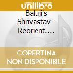 REORIENT - INDIAN WORLD MUSIC FUSION      cd musicale di Baluji Shrivastav