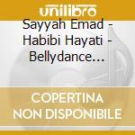 Sayyah Emad - Habibi Hayati - Bellydance From Lebanon cd musicale di Emad Sayyah