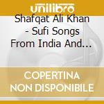 Shafqat Ali Khan - Sufi Songs From India And Paki cd musicale di Ali khan shafqat