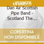 Dan Air Scottish Pip - Scotland The Brave - Pipes & Drums cd musicale di Artisti Vari