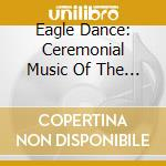 Various - Eagle Dance - Cerimonial Music Of The Am cd musicale di Artisti Vari