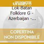 Azerbaijan - traditional music cd musicale di LOK-BATAN FOLKLORE G