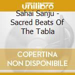 Sahai Sanju - Sacred Beats Of The Tabla cd musicale di Sanju Sahai