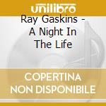 A NIGHT IN THE LIFE                       cd musicale di Ray Gaskins