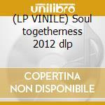 (LP VINILE) Soul togetherness 2012 dlp lp vinile di Artisti Vari