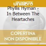 IN BETWEEN THE HEARTACHES cd musicale di HYMAN PHYLLIS