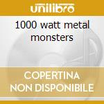 1000 watt metal monsters cd musicale di Artisti Vari