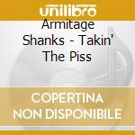 Armitage Shanks - Takin' The Piss cd musicale di Shanks Armitage