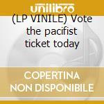 (LP VINILE) Vote the pacifist ticket today lp vinile