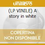 (LP VINILE) A story in white lp vinile