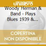 Woddy Herman & Band - Plays Blues 1939 & 1954 cd musicale di Woody Herman