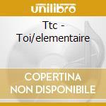 Ttc - Toi/elementaire cd musicale