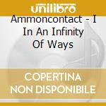 Ammoncontact - I In An Infinity Of Ways cd musicale di Ammoncontact