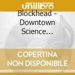 DOWNTOWN SCIENCE - CD+DVD cd musicale di BLOCKHEAD