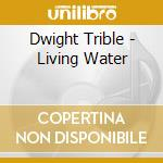 LIVING WATER cd musicale di DWIGHT TRIBLE