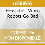 Hexstatic - When Robots Go Bad cd musicale di HEXSTATIC