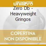 HEAVYWEIGHT GRINGOS cd musicale di ZERO DB