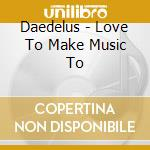 Daedelus - Love To Make Music To cd musicale di DAEDELUS
