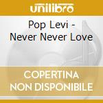 NEVER NEVER LOVE cd musicale di LEVI POP