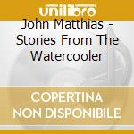 John Matthias - Stories From The Watercooler cd musicale di John Matthias