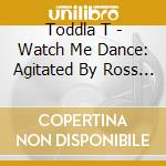 Toddla T - Watch Me Dance: Agitated By Ross Orton & Pipes cd musicale di T Toddla