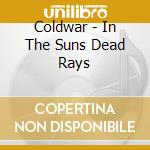 Coldwar - In The Suns Dead Rays cd musicale di Coldwar