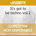 It's got to be techno vol.2 cd musicale di Artisti Vari