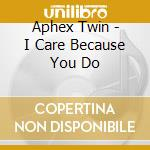 Aphex Twin - I Care Because You Do cd musicale di Twin Aphex