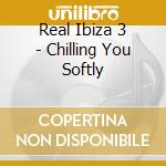 REAL IBIZA 3/CHILLING YOU SOFTLY cd musicale di ARTISTI VARI