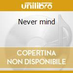 Never mind cd musicale