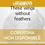 These wings without feathers cd musicale