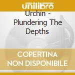 PLUNDERING THE DEPHTS cd musicale di URCHIN