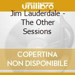 Lauderdale Jim - The Other Sessions cd musicale di LAUDERDALE JIM