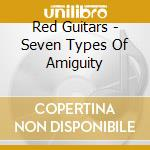 Red Guitars - Seven Types Of Amiguity cd musicale di Guitars Red