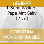 Papa ain't salty cd musicale di T-bone Walker