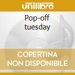 Pop-off tuesday cd musicale