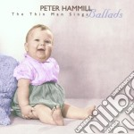 THE THIN MAN SINGS/BALLADS cd musicale di Peter Hammil