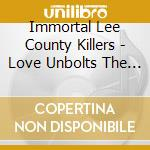 LOVE UNBOLTS THE DARK                     cd musicale di Leecountyki Immortal