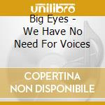We have no need for voice cd musicale di Eyes Big