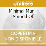 Minimal Man - Shroud Of cd musicale di Man Minimal